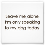 Leave Me Alone I'm Only Speaking To My Dog Today Photo Art