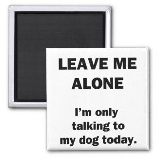 Leave Me Alone.  I'm Only Talking to my Dog Today. 2 Inch Square Magnet