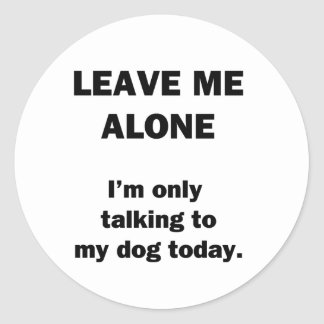 Leave Me Alone.  I'm Only Talking to my Dog Today. Classic Round Sticker
