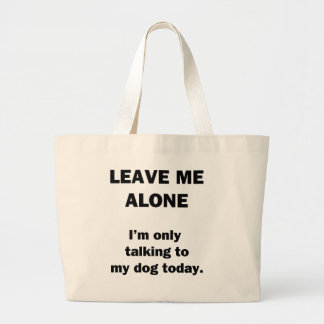 Leave Me Alone.  I'm Only Talking to my Dog Today. Large Tote Bag