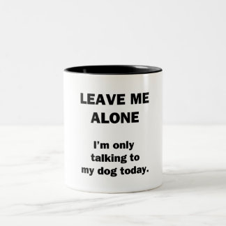 Leave Me Alone.  I'm Only Talking to my Dog Today. Two-Tone Coffee Mug