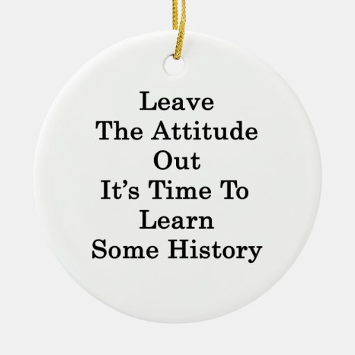 Leave The Attitude Out It's Time To Learn Some His Christmas Ornaments