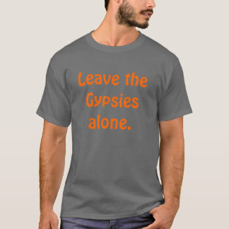 Leave the Gypsies alone. T-Shirt