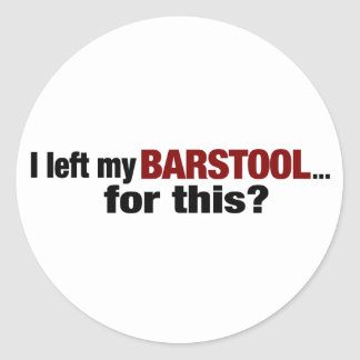 Left The Barstool For This? Classic Round Sticker