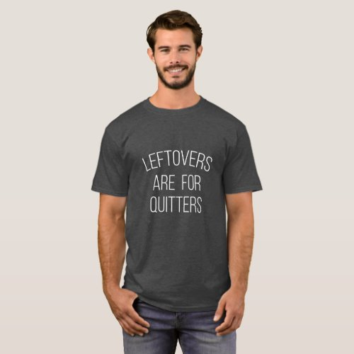 Leftovers are for Quitters Thanksgiving T_Shirt