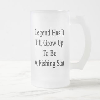 Legend Has It I'll Grow Up To Be A Fishing Star Frosted Glass Beer Mug
