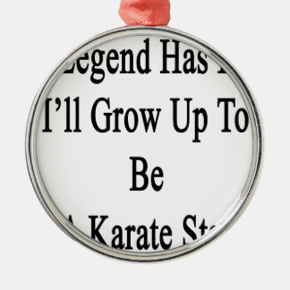 Legend Has It I'll Grow Up To Be A Karate Star Metal Ornament