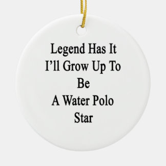 Legend Has It I'll Grow Up To Be A Water Polo Star Ceramic Ornament