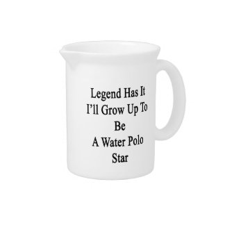 Legend Has It I'll Grow Up To Be A Water Polo Star Drink Pitcher