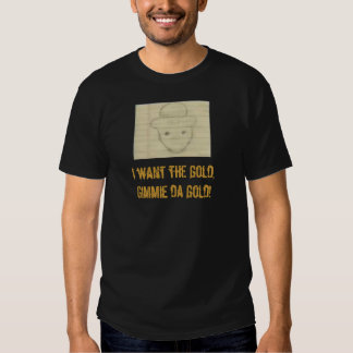 leppy, I want the gold,Gimmie da gold! Shirt