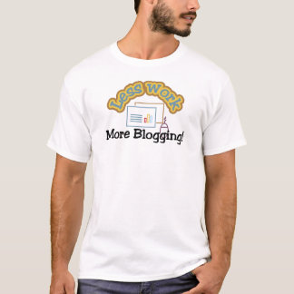 Less work, more blogging T-shirts and Gifts.