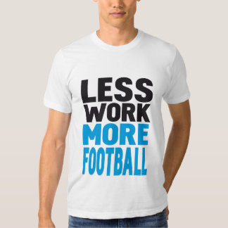 LESS WORK MORE FOOTBALL SHIRTS