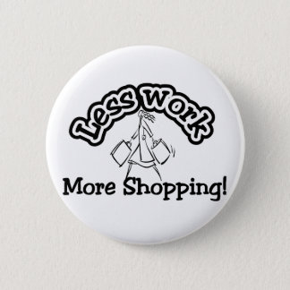Less work, more shopping T-shirts and Gifts. Pinback Button