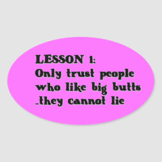 LESSON ONE ONLY TRUST PEOPLE WHO LOVE BIG BUTTS TH OVAL STICKER