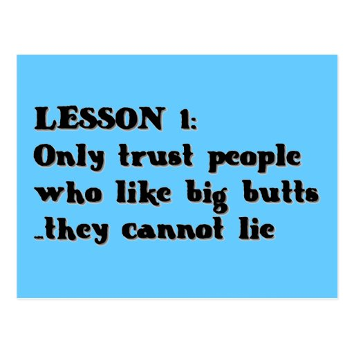 LESSON ONE ONLY TRUST PEOPLE WHO LOVE BIG BUTTS TH POST CARDS