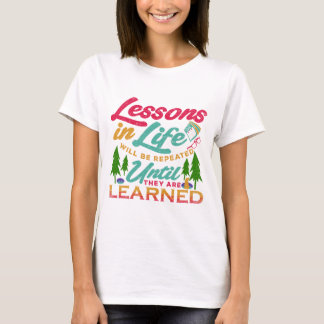 Lessons in Life Will Be Repeated Until Learned T-Shirt