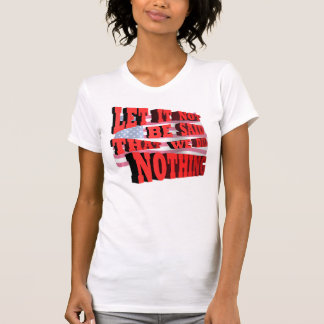 Let It Not Be Said That We Did Nothing Shirt