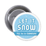 LET IT SNOW I'll be in CANCUN! Customizable Text Pinback Buttons