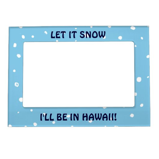 Let it Snow... I'll Be In Hawaii! Customizable Magnetic Picture Frames