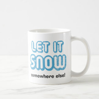 LET IT SNOW somewhere else! Classic White Coffee Mug