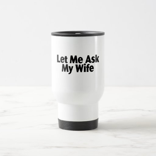 Let Me Ask My Wife 15 Oz Stainless Steel Travel Mug