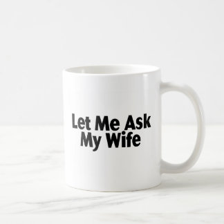 Let Me Ask My Wife Classic White Coffee Mug