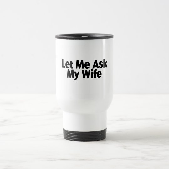 Let Me Ask My Wife Travel Mug