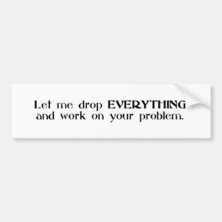 Let Me Drop Everything and Work On Your Problem Bumper Sticker