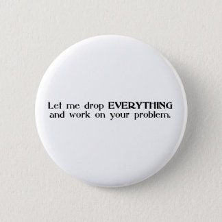 Let Me Drop Everything and Work On Your Problem Button