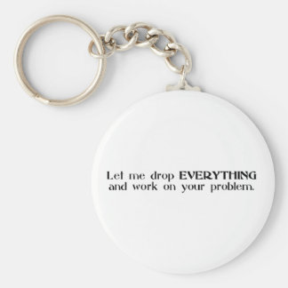 Let Me Drop Everything and Work On Your Problem Keychain
