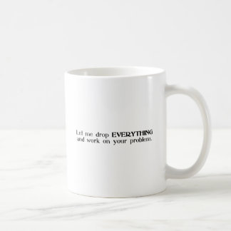 Let Me Drop Everything and Work On Your Problem Classic White Coffee Mug