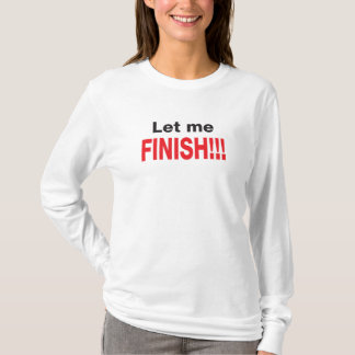 Let Me Finish T-shirt