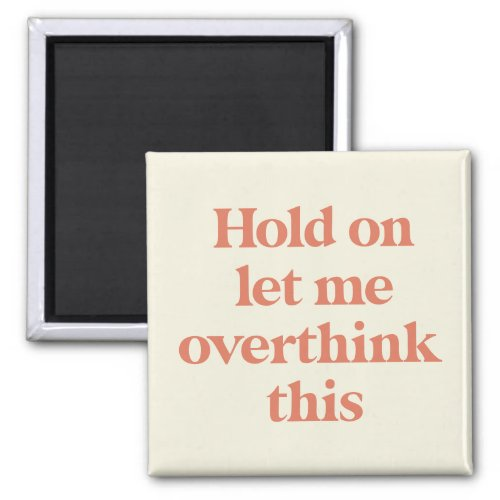 Let me Overthink This Funny Quote   Burnt Sienna Magnet