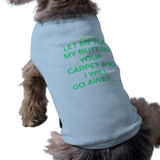 LET ME RUB MY BUTT ON YOUR CARPET AND I WILL GO... SHIRT