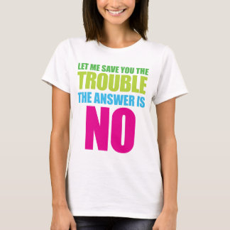 Let Me Save You the Trouble, the Answer Is No T-Shirt
