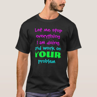 Let me stop everything I am doing T-Shirt
