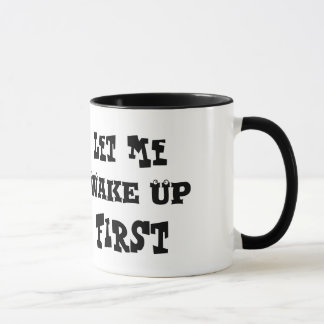 LET ME WAKE UP FIRST COFFEE MUG