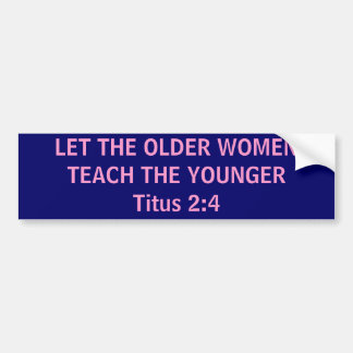 LET THE OLDER WOMEN TEACH THE YOUNGER Titus 2:4 Bumper Sticker