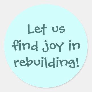 Let us find joy in rebuilding! round stickers