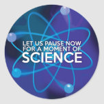 LET US PAUSE NOW FOR A MOMENT OF SCIENCE CLASSIC ROUND STICKER