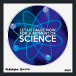 """LET US PAUSE NOW FOR A MOMENT OF SCIENCE WALL STICKER<br><div class=""""desc"""">LET US PAUSE NOW FOR A MOMENT OF SCIENCE WALL STICKER. Cool,  trendy science inspired wall sticker designed for all scientists,  science teachers,  science students,  in short any science geek in your life (and that includes you)! Designed by Science Geekness&#169; at http://www.zazzle.com/sciencegeekness*</div>"""