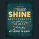 "Let your light shine bible verse Matthew 5:16 Poster<br><div class=""desc"">Inspired with bible verse &quot;In the same way let your light shine before others that they may see your good deeds and glorify your Father in heaven. Matthew 5:16&quot;</div>"