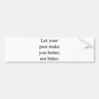 Let your Past Make You Better Not Bitter. Bumper Sticker