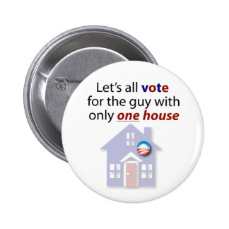 Let's all vote for the guy with only one house. pinback button