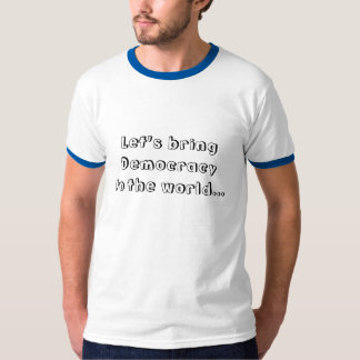 Let's bring Democracyto the world... T Shirt