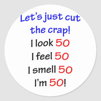 Let's cut the crap, I look 50! Classic Round Sticker