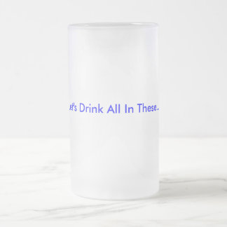 Let's Drink All In These... Frosted Glass Beer Mug