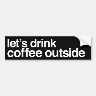 """""""Let's Drink Coffee Outside"""" Bumper Sticker"""