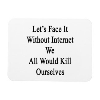 Let's Face It Without Internet We All Would Kill O Rectangular Photo Magnet