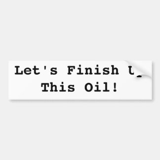 Let's Finish Up This Oil! Bumper Sticker